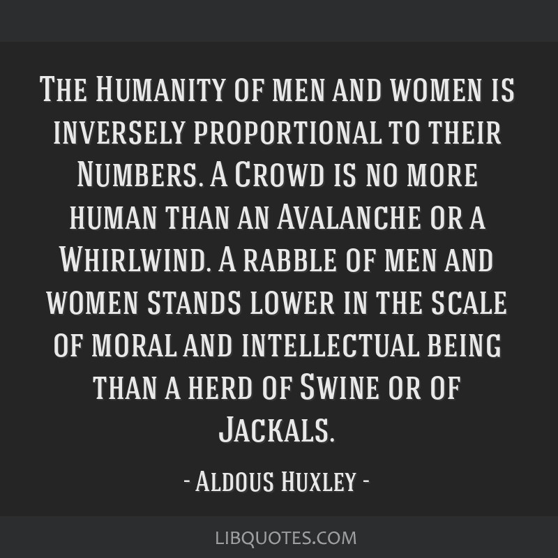 The Humanity of men and women is inversely proportional to their Numbers. A Crowd is no more human than an Avalanche or a Whirlwind. A rabble of men...