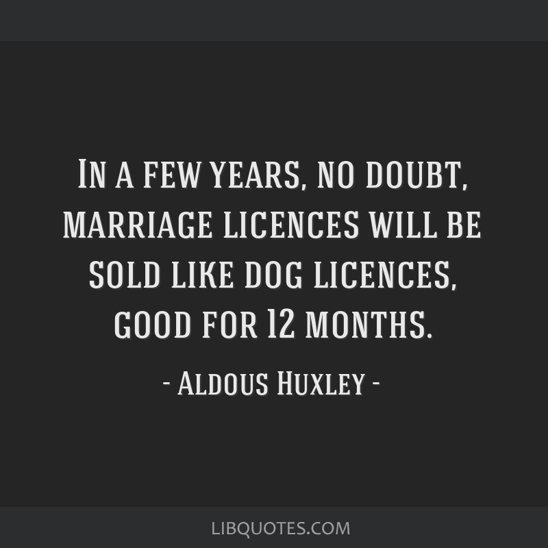 In a few years, no doubt, marriage licences will be sold like dog licences, good for 12 months.