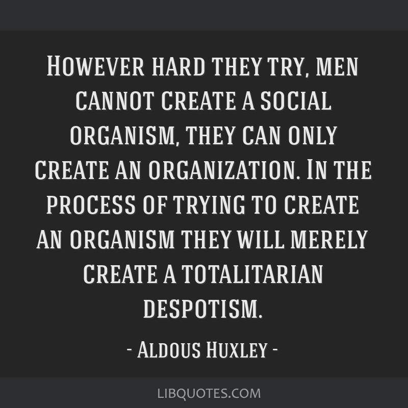 However hard they try, men cannot create a social organism, they can only create an organization. In the process of trying to create an organism they ...