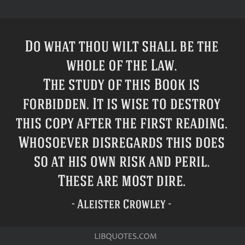 Do what thou wilt shall be the whole of the Law. The study of this Book is forbidden. It is wise to destroy this copy after the first reading....