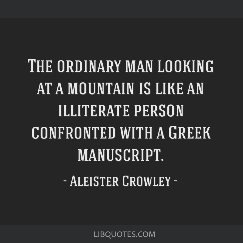 The ordinary man looking at a mountain is like an illiterate person confronted with a Greek manuscript.