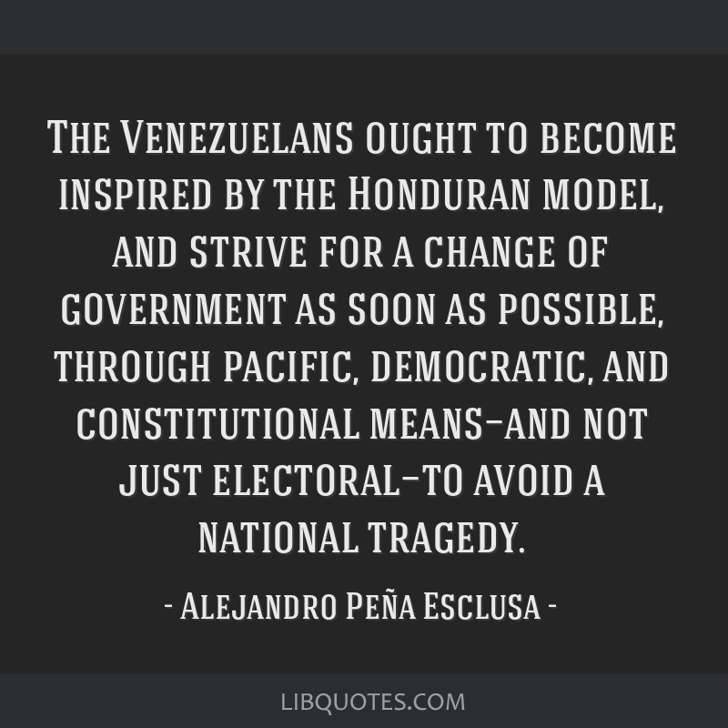 The Venezuelans ought to become inspired by the Honduran model, and strive for a change of government as soon as possible, through pacific,...