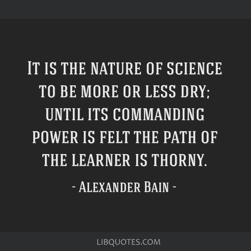 It is the nature of science to be more or less dry; until its commanding power is felt the path of the learner is thorny.