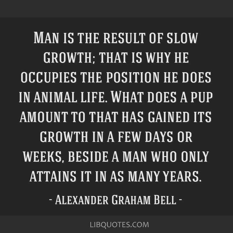 Man is the result of slow growth; that is why he occupies the position he does in animal life. What does a pup amount to that has gained its growth...