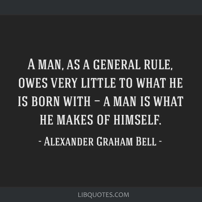 A man, as a general rule, owes very little to what he is born with — a man is what he makes of himself.