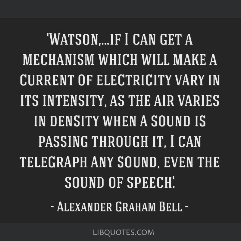 'Watson,...if I can get a mechanism which will make a current of electricity vary in its intensity, as the air varies in density when a sound is...