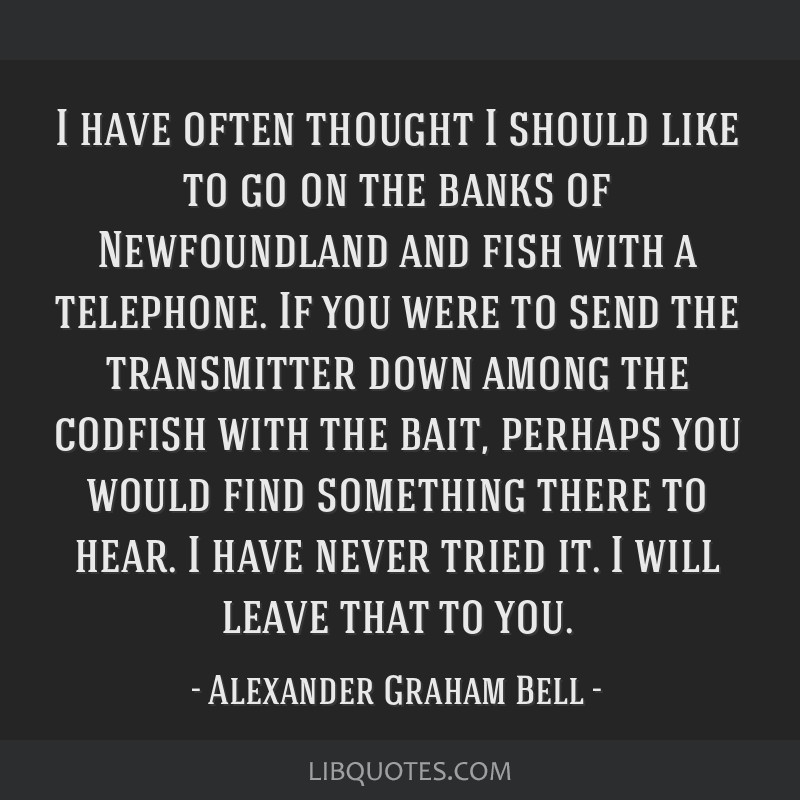 I have often thought I should like to go on the banks of Newfoundland and fish with a telephone. If you were to send the transmitter down among the...
