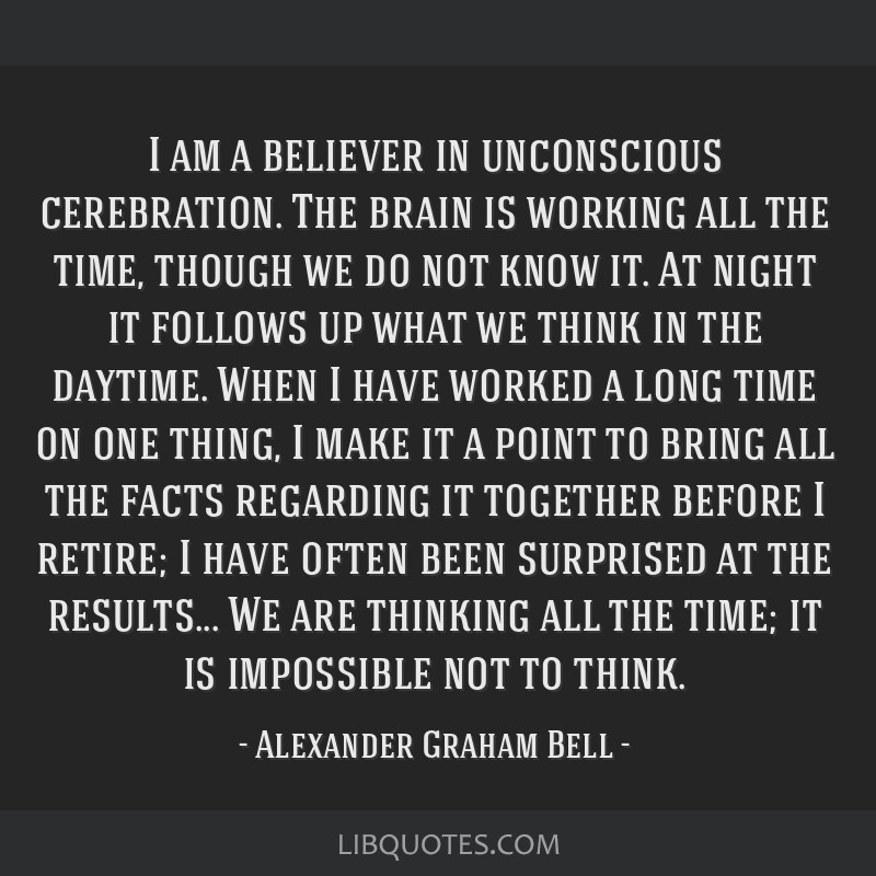 I am a believer in unconscious cerebration. The brain is working all the time, though we do not know it. At night it follows up what we think in the...