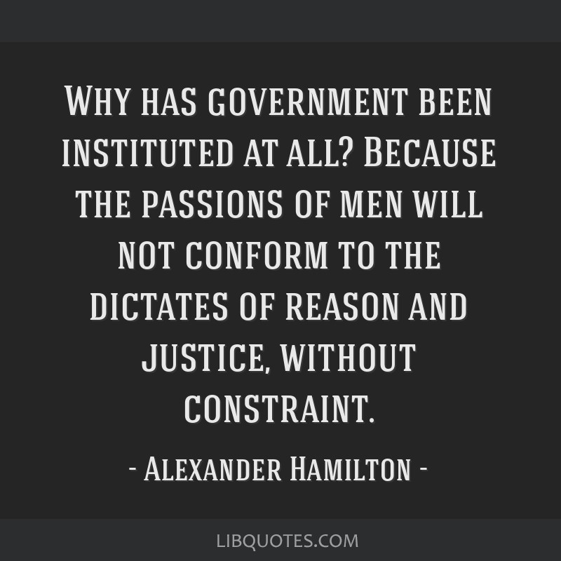 Why has government been instituted at all? Because the passions of men will not conform to the dictates of reason and justice, without constraint.