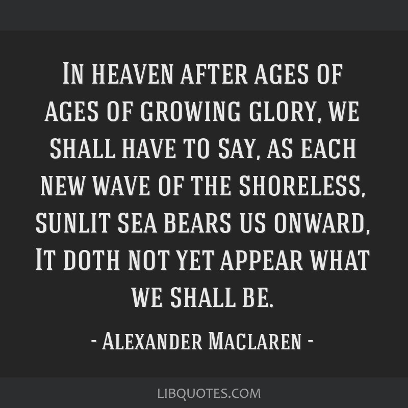 In heaven after ages of ages of growing glory, we shall have to say, as each new wave of the shoreless, sunlit sea bears us onward, It doth not yet...