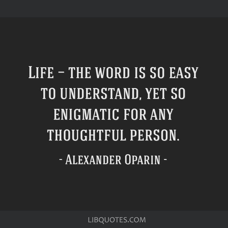 Life — the word is so easy to understand, yet so enigmatic for any thoughtful person.