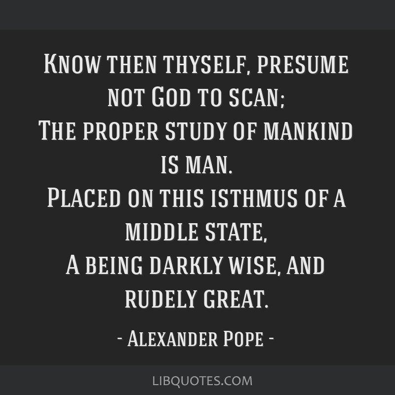 Know Then Thyself, Presume Not God To Scan; The Proper Study Of Mankind Is  Man.  Know Then Thyself Presume Not God To Scan