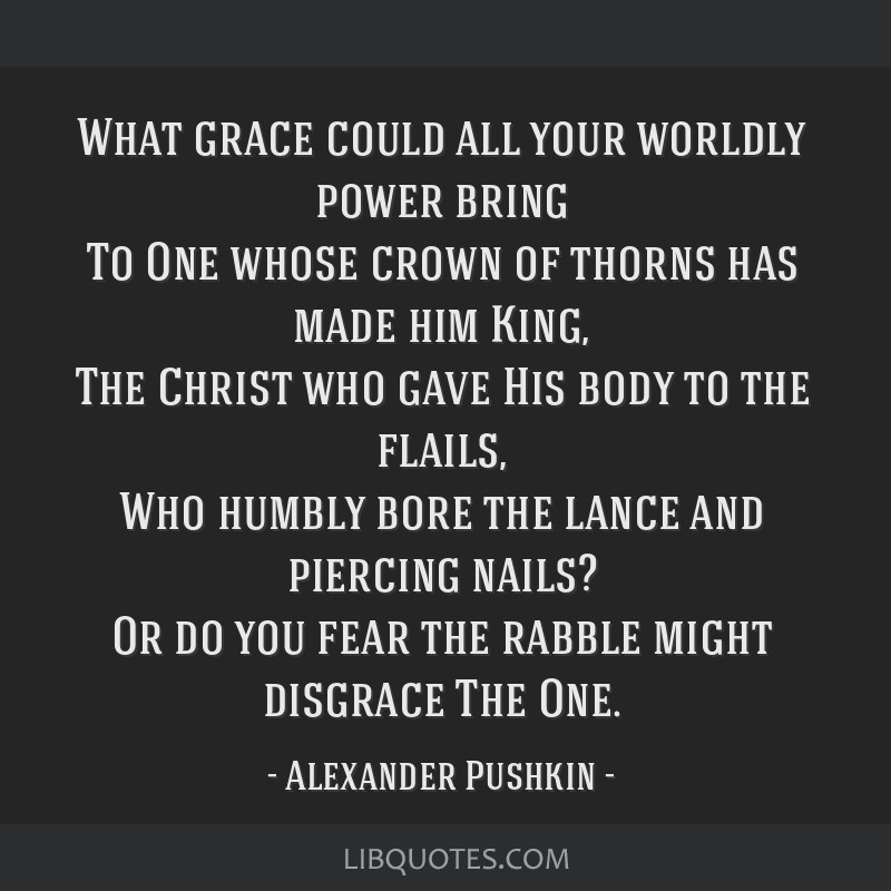What grace could all your worldly power bring To One whose crown of thorns has made him King, The Christ who gave His body to the flails, Who humbly...