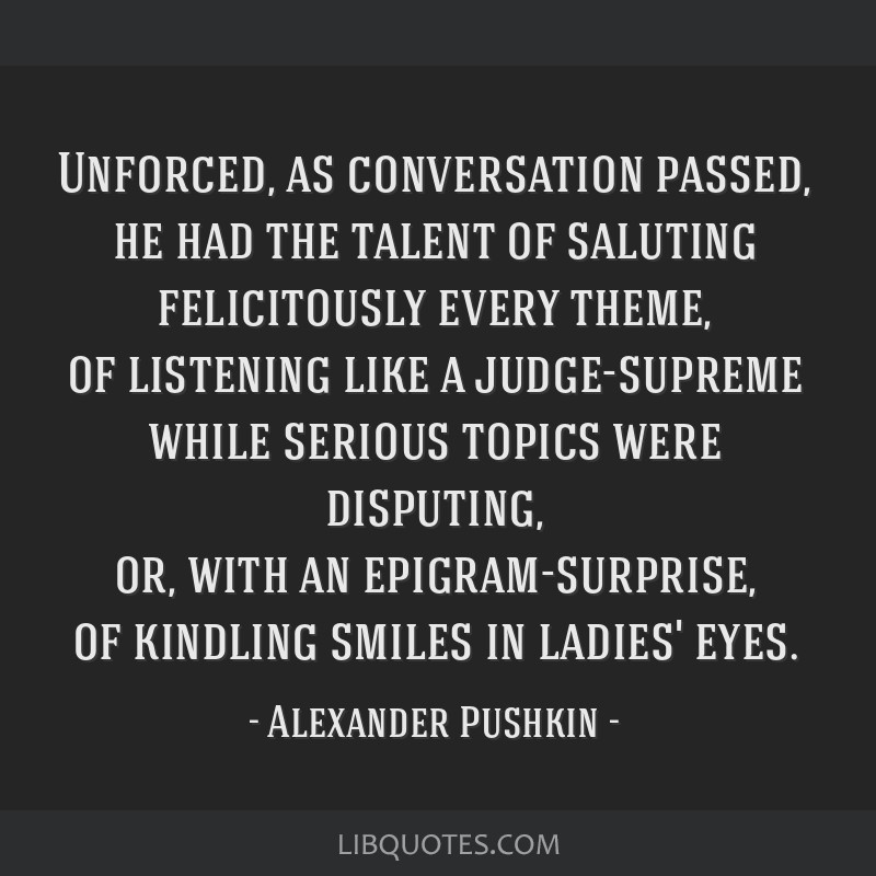 Unforced, as conversation passed, he had the talent of saluting felicitously every theme, of listening like a judge-supreme while serious topics were ...