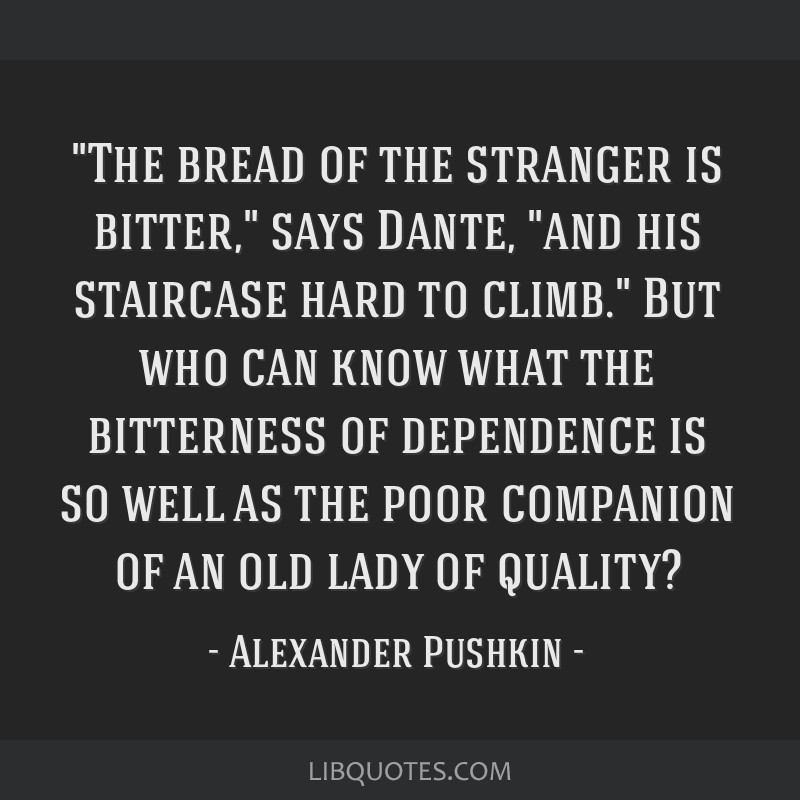 The bread of the stranger is bitter, says Dante, and his staircase hard to climb. But who can know what the bitterness of dependence is so well as...