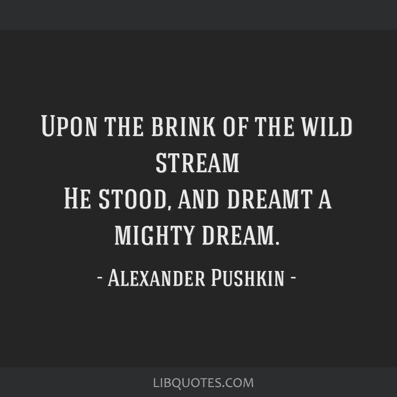 Upon the brink of the wild stream He stood, and dreamt a mighty dream.