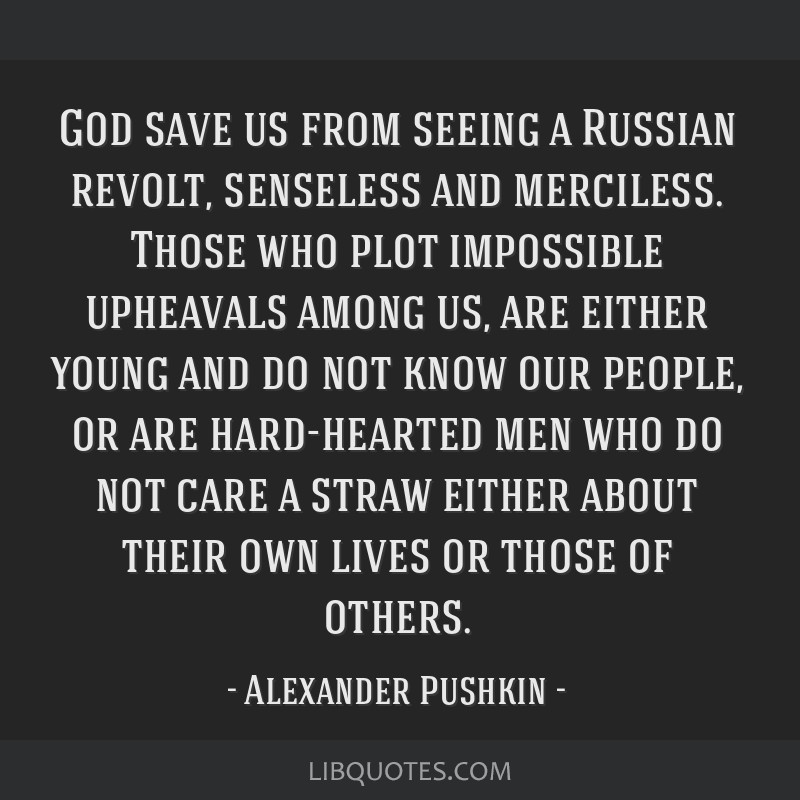 God save us from seeing a Russian revolt, senseless and merciless. Those who plot impossible upheavals among us, are either young and do not know our ...