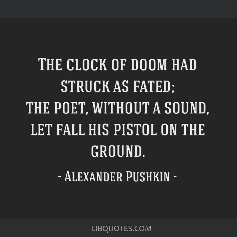 The clock of doom had struck as fated; the poet, without a sound, let fall his pistol on the ground.