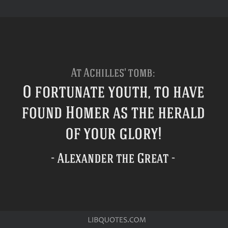 O fortunate youth, to have found Homer as the herald of your glory!