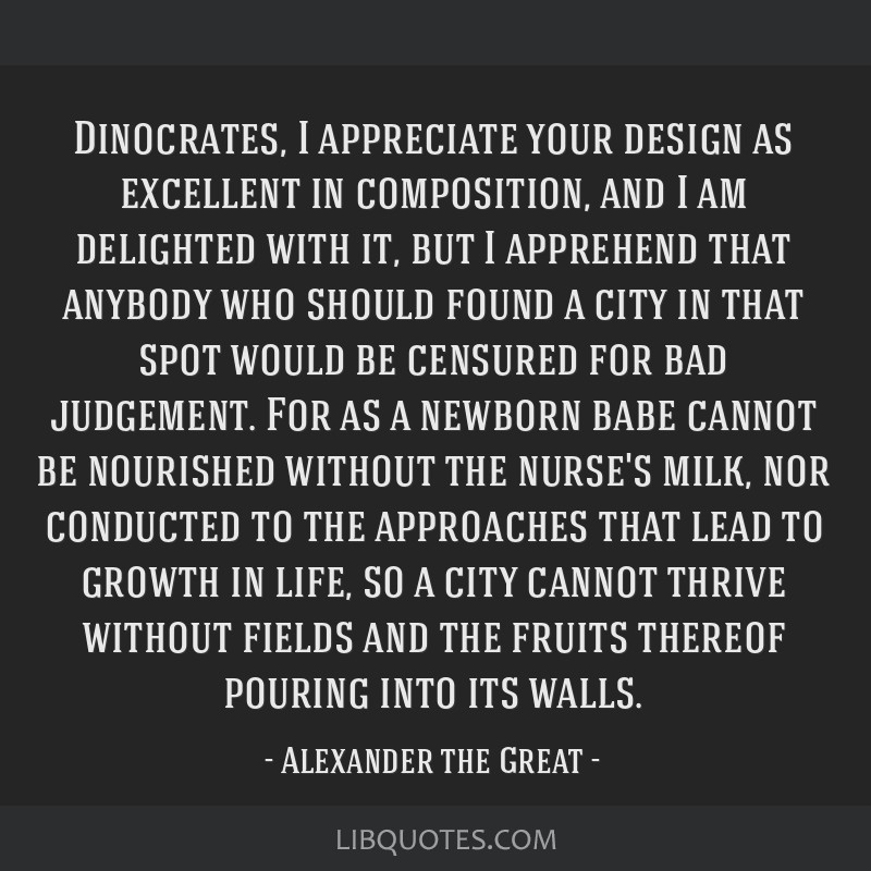 Dinocrates, I appreciate your design as excellent in composition, and I am delighted with it, but I apprehend that anybody who should found a city in ...