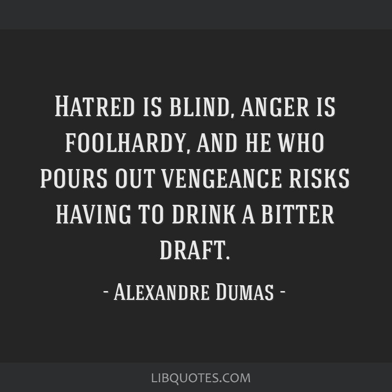 Hatred is blind, anger is foolhardy, and he who pours out vengeance risks having to drink a bitter draft.