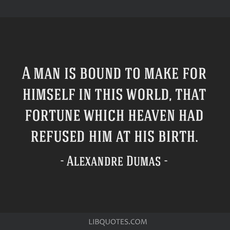 A man is bound to make for himself in this world, that fortune which heaven had refused him at his birth.