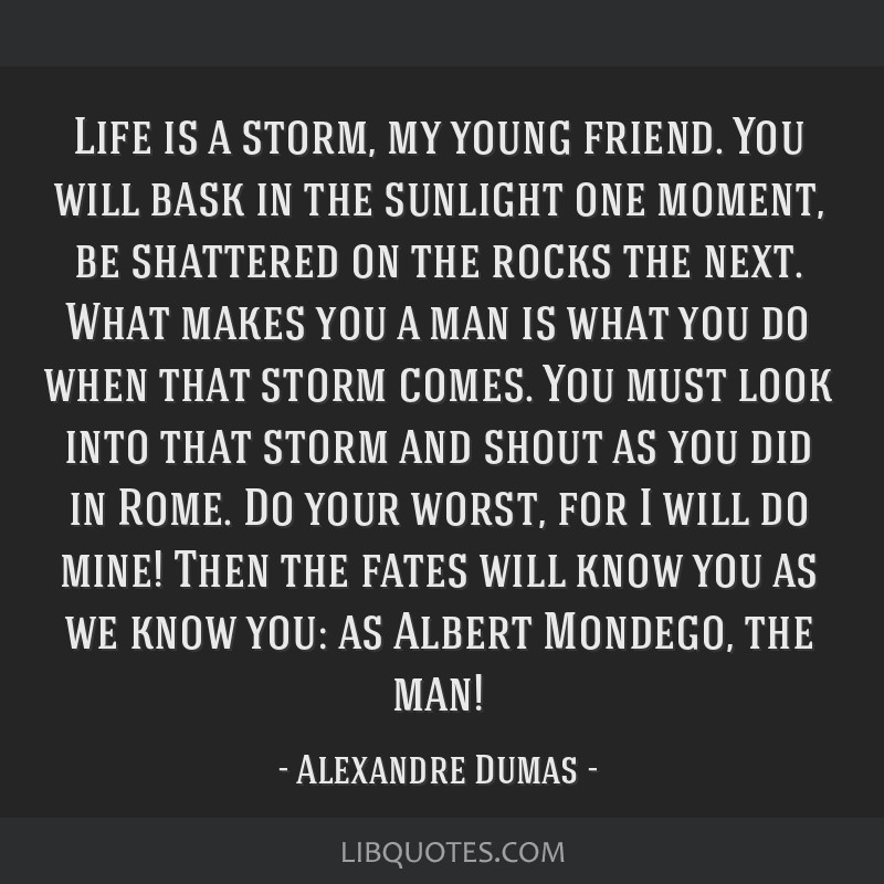 Life is a storm, my young friend. You will bask in the sunlight one moment, be shattered on the rocks the next. What makes you a man is what you do...