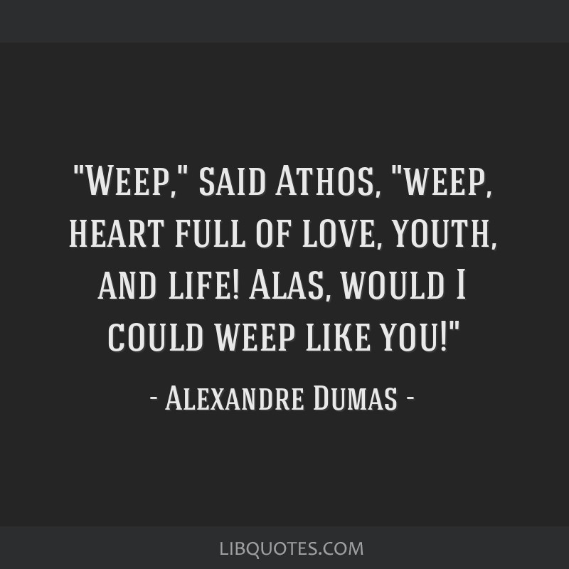 Weep, said Athos, weep, heart full of love, youth, and life! Alas, would I could weep like you!