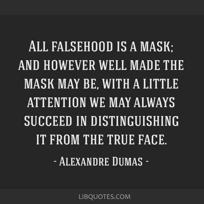 All falsehood is a mask; and however well made the mask may be, with a little attention we may always succeed in distinguishing it from the true face.