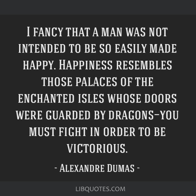 I fancy that a man was not intended to be so easily made happy. Happiness resembles those palaces of the enchanted isles whose doors were guarded by...