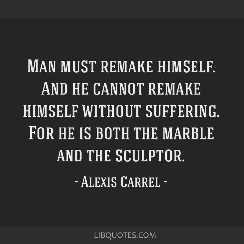 Man must remake himself. And he cannot remake himself without suffering. For he is both the marble and the sculptor.