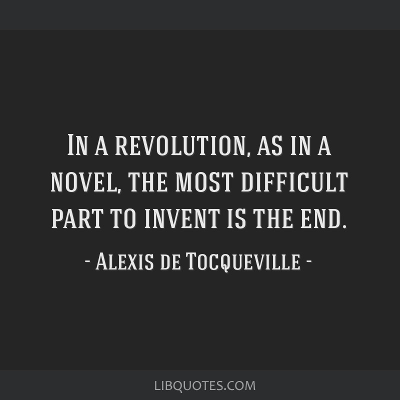 In a revolution, as in a novel, the most difficult part to invent is the end.