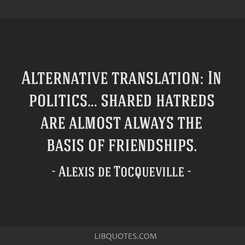Alternative translation: In politics... shared hatreds are almost always the basis of friendships.