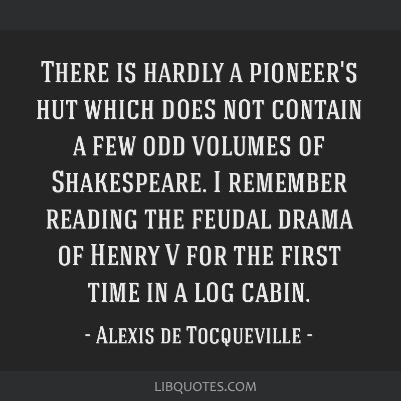 There is hardly a pioneer's hut which does not contain a few odd volumes of Shakespeare. I remember reading the feudal drama of Henry V for the first ...