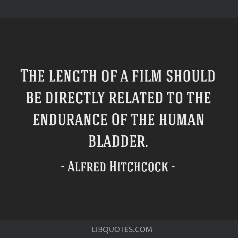 The length of a film should be directly related to the endurance of the human bladder.