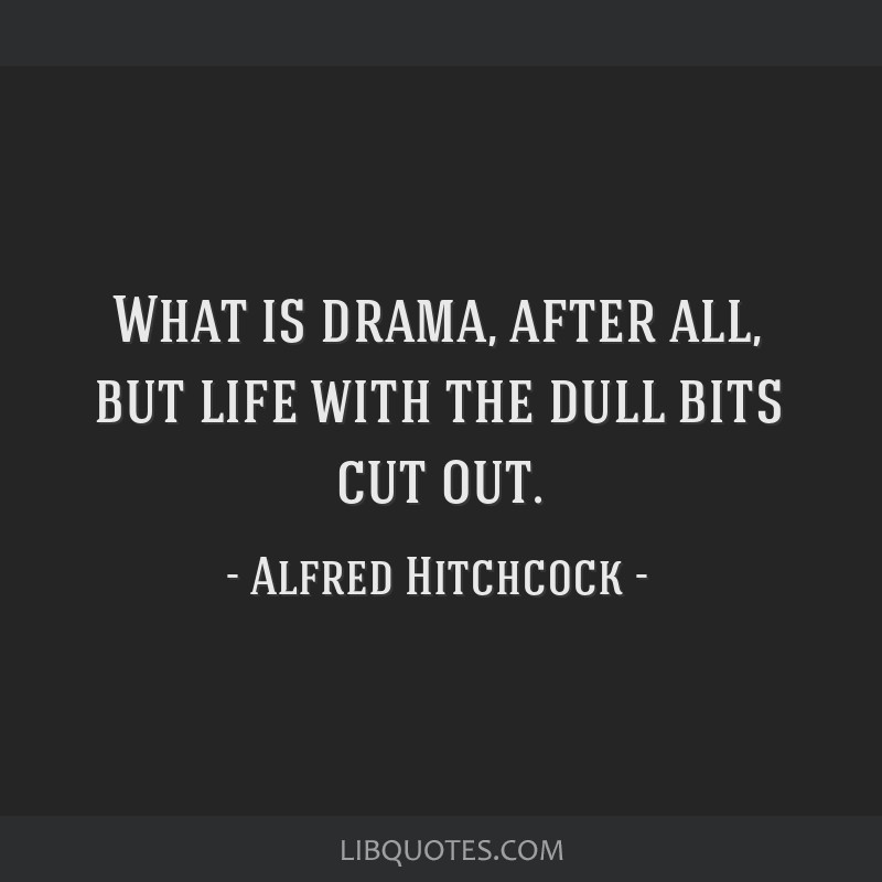 What is drama, after all, but life with the dull bits cut out.