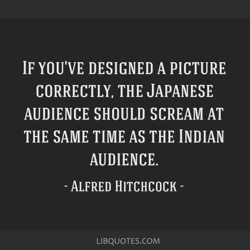 If you've designed a picture correctly, the Japanese audience should scream at the same time as the Indian audience.