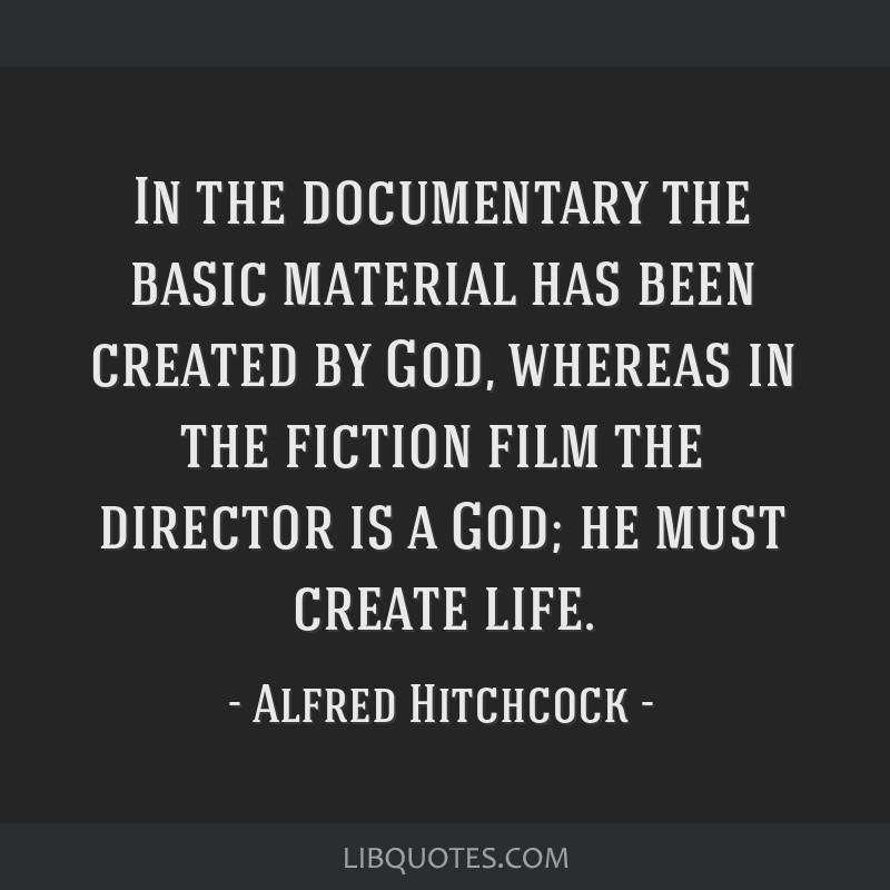 In the documentary the basic material has been created by God, whereas in the fiction film the director is a God; he must create life.