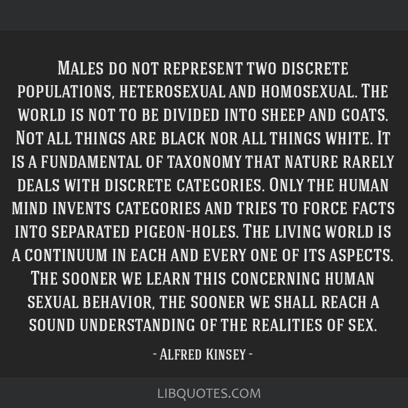 Males do not represent two discrete populations, heterosexual and homosexual. The world is not to be divided into sheep and goats. Not all things are ...
