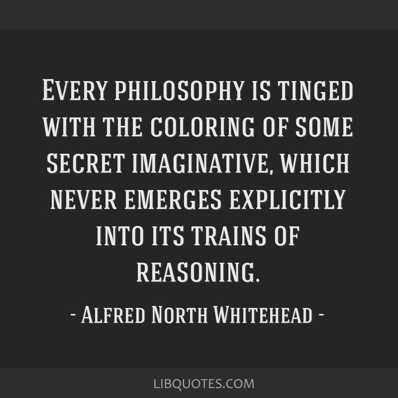 Every philosophy is tinged with the coloring of some secret imaginative, which never emerges explicitly into its trains of reasoning.