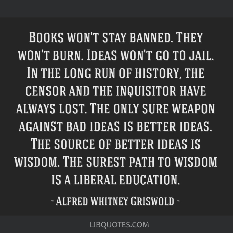 Books won't stay banned. They won't burn. Ideas won't go to jail. In the long run of history, the censor and the inquisitor have always lost. The...
