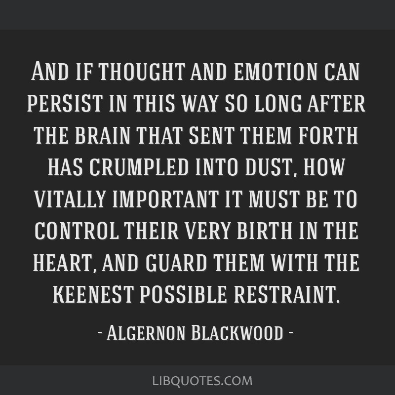 And if thought and emotion can persist in this way so long after the brain that sent them forth has crumpled into dust, how vitally important it must ...