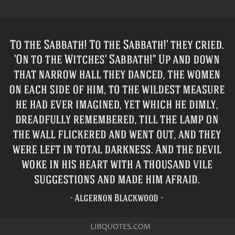 To the Sabbath! To the Sabbath!' they cried. 'On to the Witches' Sabbath! Up and down that narrow hall they danced, the women on each side of him, to ...