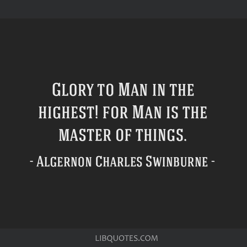 Glory to Man in the highest! for Man is the master of things.