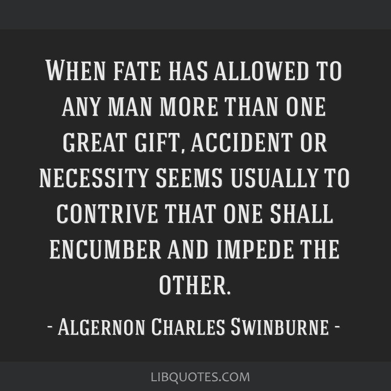 When fate has allowed to any man more than one great gift, accident or necessity seems usually to contrive that one shall encumber and impede the...