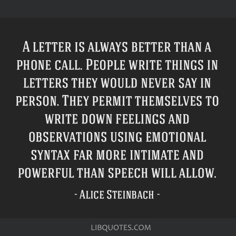 A letter is always better than a phone call. People write things in letters they would never say in person. They permit themselves to write down...