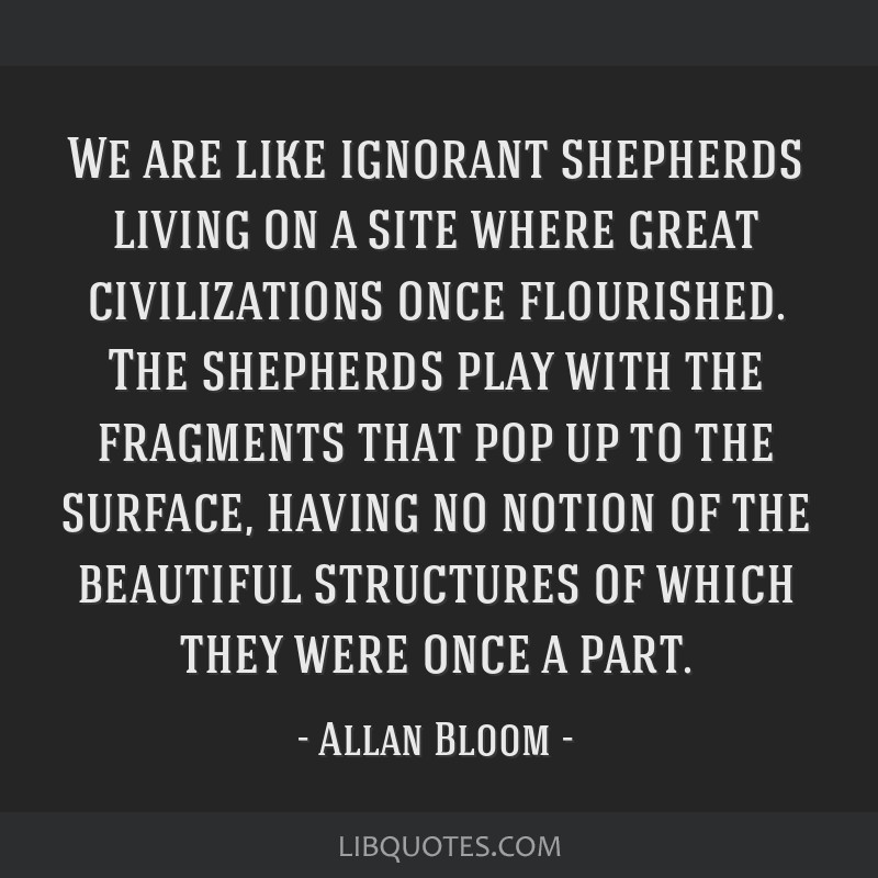 We are like ignorant shepherds living on a site where great civilizations once flourished. The shepherds play with the fragments that pop up to the...