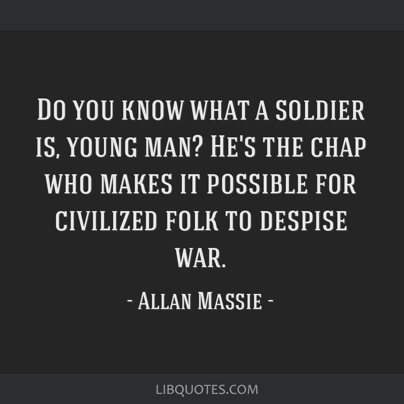Do you know what a soldier is, young man? He's the chap who makes it possible for civilized folk to despise war.