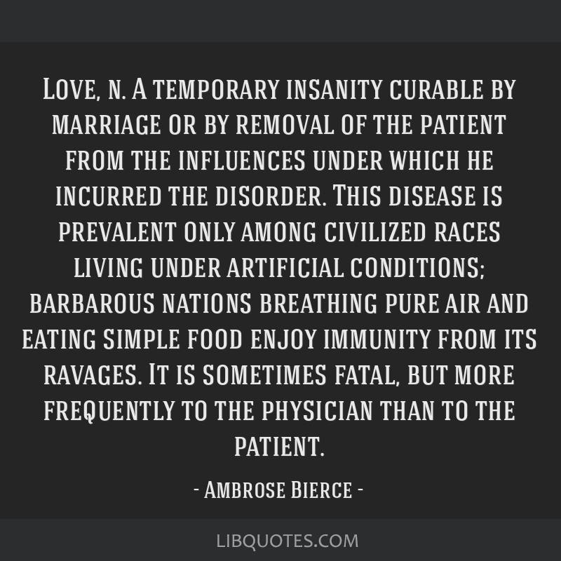 Love, n. A temporary insanity curable by marriage or by removal of the patient from the influences under which he incurred the disorder. This disease ...