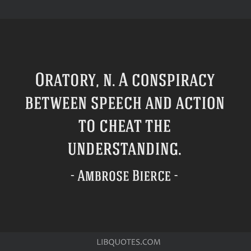 Oratory, n. A conspiracy between speech and action to cheat the understanding.